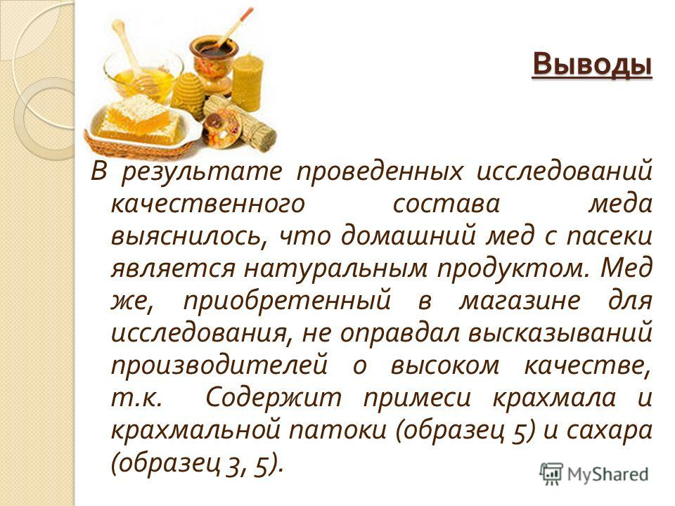 Выводы В результате проведенных исследований качественного состава меда выяснилось, что домашний мед с пасеки является натуральным продуктом. Мед же, приобретенный в магазине для исследования, не оправдал высказываний производителей о высоком качеств