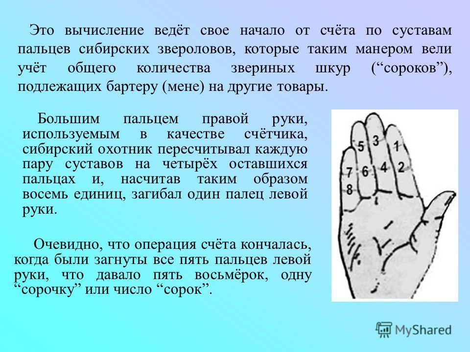 Большим пальцем правой руки, используемым в качестве счётчика, сибирский охотник пересчитывал каждую пару суставов на четырёх оставшихся пальцах и, насчитав таким образом восемь единиц, загибал один палец левой руки. Это вычисление ведёт свое начало