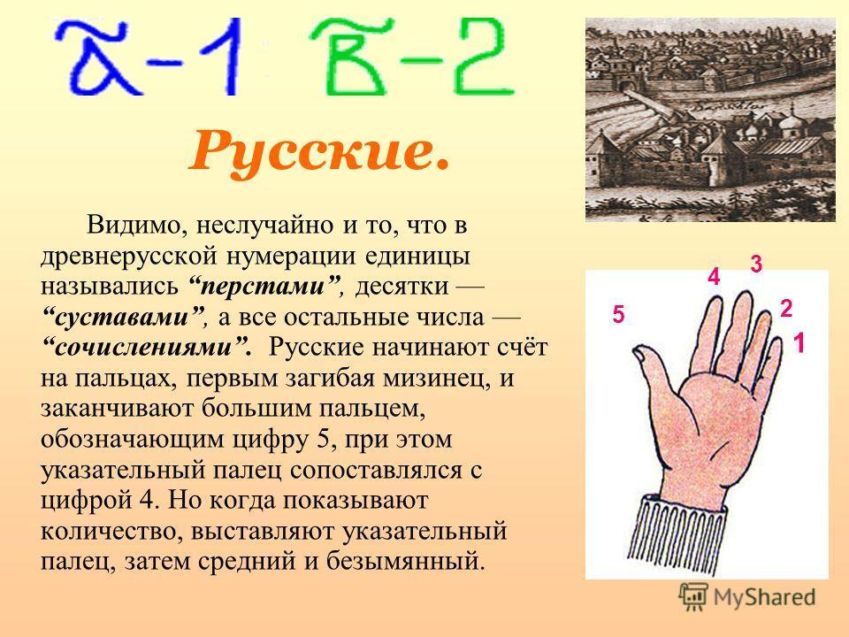 Русские. Видимо, неслучайно и то, что в древнерусской нумерации единицы назывались перстами, десятки суставами, а все остальные числа сочислениями. Русские начинают счёт на пальцах, первым загибая мизинец, и заканчивают большим пальцем, обозначающим