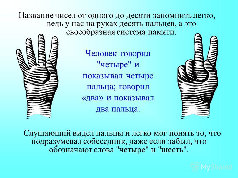 Название чисел от одного до десяти запомнить легко, ведь у нас на руках десять пальцев, а это своеобразная система памяти. Человек говорил