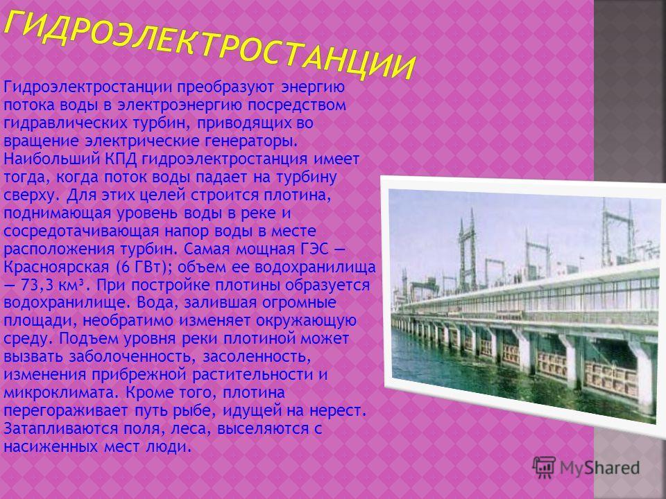 Гидроэлектростанции преобразуют энергию потока воды в электроэнергию посредством гидравлических турбин, приводящих во вращение электрические генераторы. Наибольший КПД гидроэлектростанция имеет тогда, когда поток воды падает на турбину сверху. Для эт