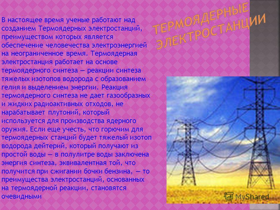 В настоящее время ученые работают над созданием Термоядерных электростанций, преимуществом которых является обеспечение человечества электроэнергией на неограниченное время. Термоядерная электростанция работает на основе термоядерного синтеза реакции