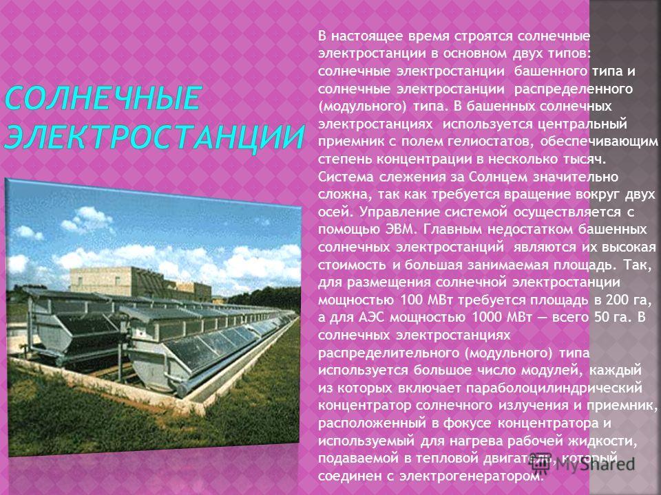 В настоящее время строятся солнечные электростанции в основном двух типов: солнечные электростанции башенного типа и солнечные электростанции распределенного (модульного) типа. В башенных солнечных электростанциях используется центральный приемник с