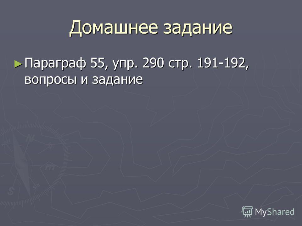 Домашнее задание Параграф 55, упр. 290 стр. 191-192, вопросы и задание Параграф 55, упр. 290 стр. 191-192, вопросы и задание