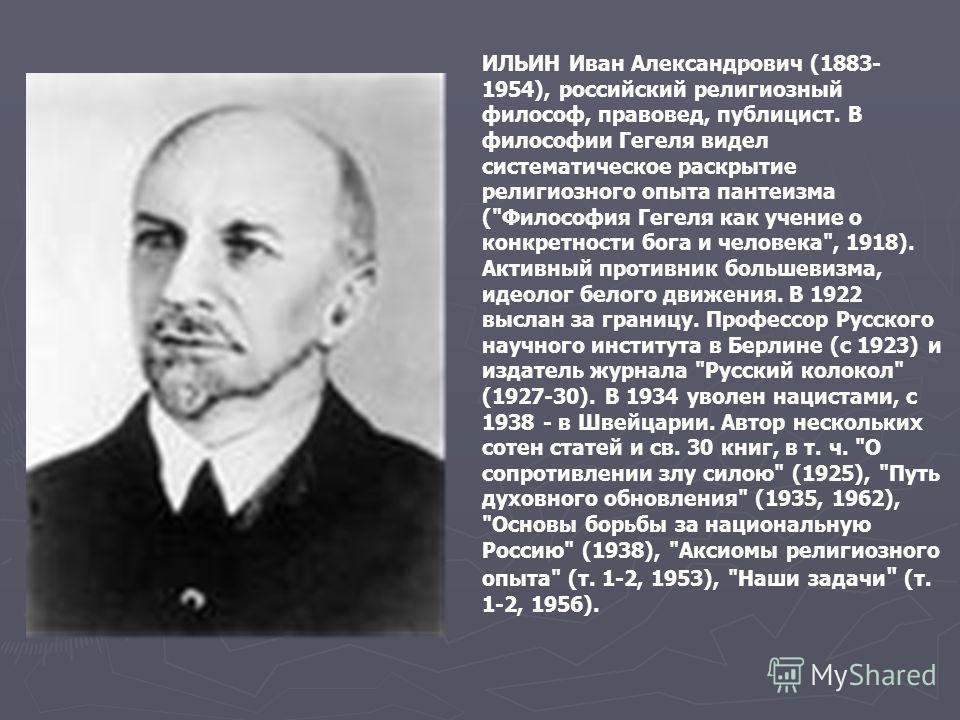 ИЛЬИН Иван Александрович (1883- 1954), российский религиозный философ, правовед, публицист. В философии Гегеля видел систематическое раскрытие религиозного опыта пантеизма (