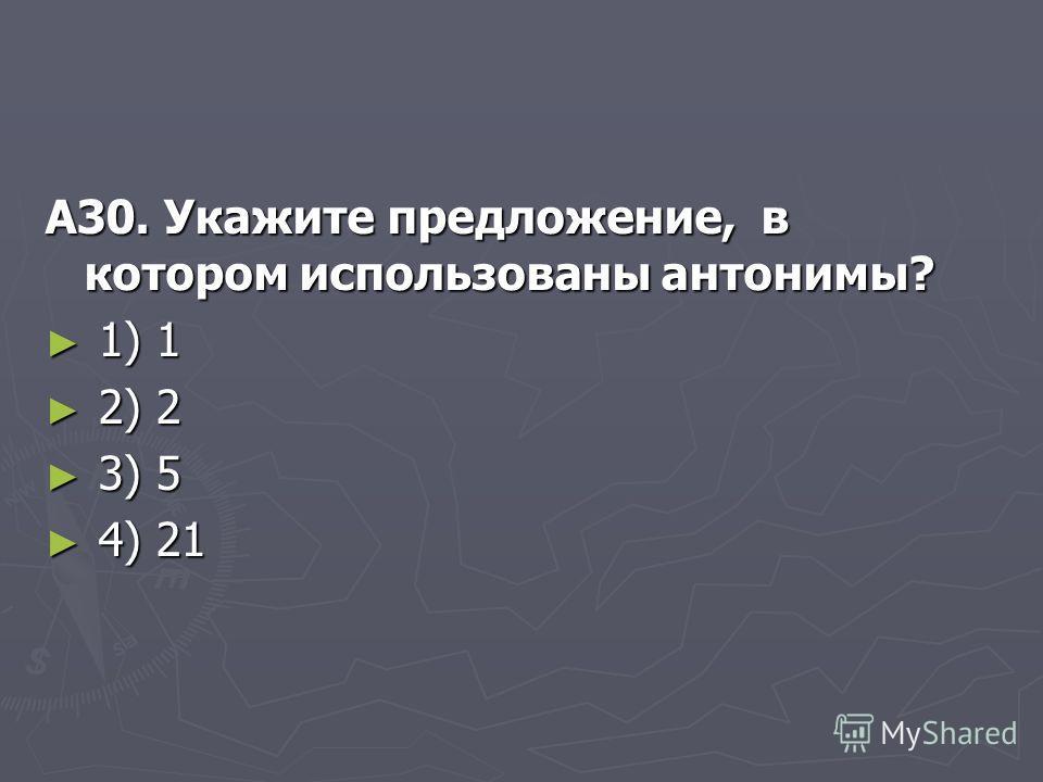А30. Укажите предложение, в котором использованы антонимы? 1) 1 1) 1 2) 2 2) 2 3) 5 3) 5 4) 21 4) 21