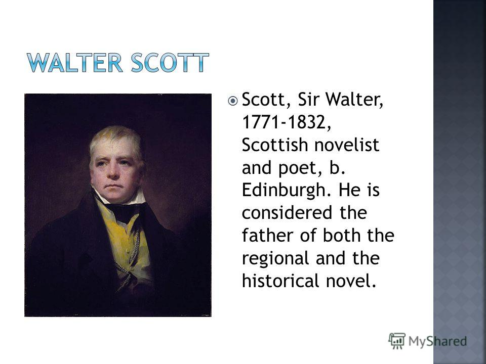 Scott, Sir Walter, 1771-1832, Scottish novelist and poet, b. Edinburgh. He is considered the father of both the regional and the historical novel.