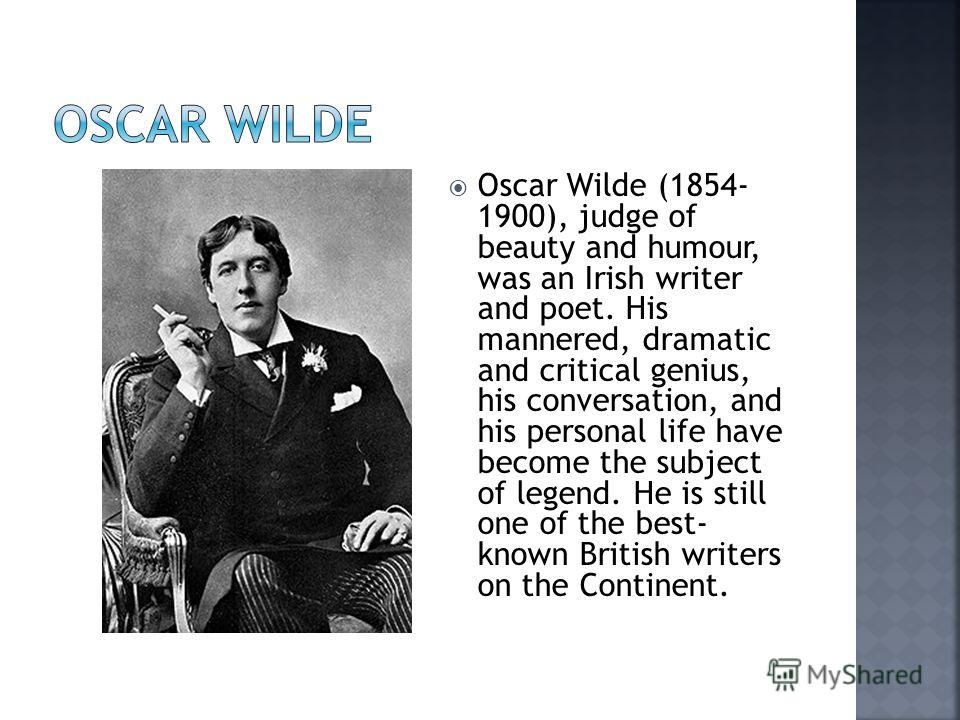 Oscar Wilde (1854- 1900), judge of beauty and humour, was an Irish writer and poet. His mannered, dramatic and critical genius, his conversation, and his personal life have become the subject of legend. He is still one of the best- known British writ