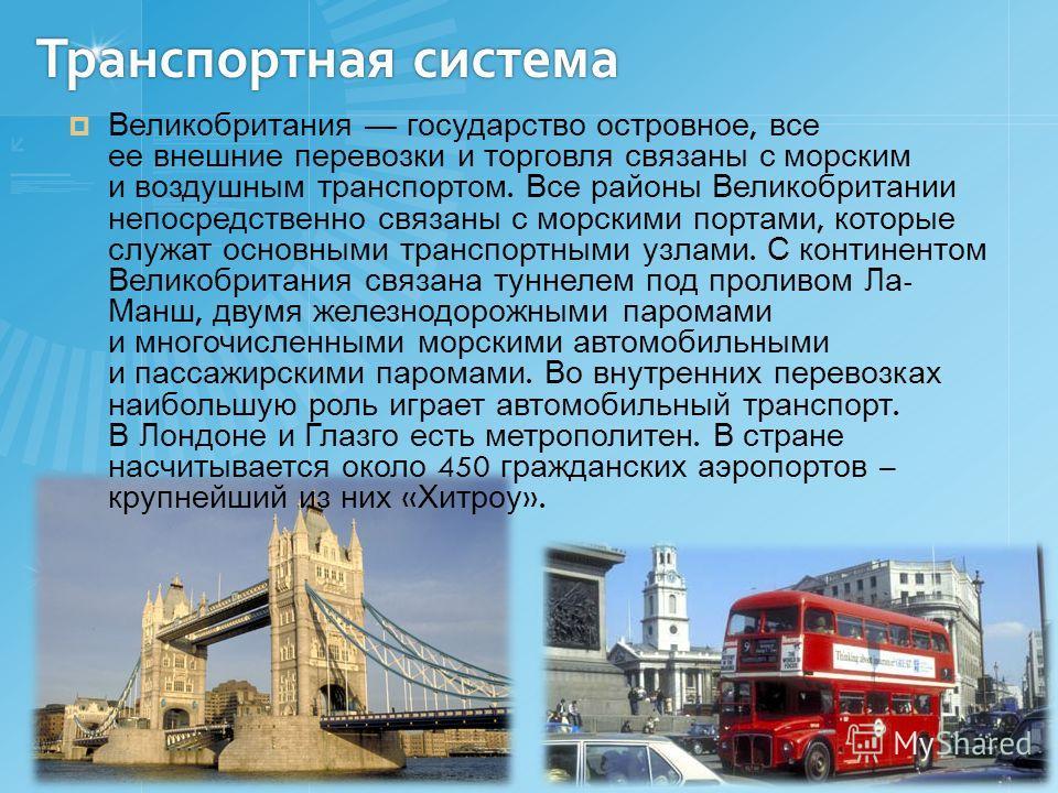 Транспортная система Великобритания государство островное, все ее внешние перевозки и торговля связаны с морским и воздушным транспортом. Все районы Великобритании непосредственно связаны с морскими портами, которые служат основными транспортными узл