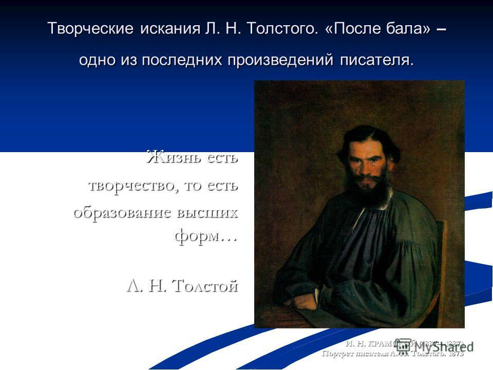 Творческие искания Л. Н. Толстого. «После бала» – одно из последних произведений писателя. Жизнь есть творчество, то есть образование высших форм… Л. Н. Толстой Л. Н. Толстой И. Н. КРАМСКОЙ (18371887) Портрет писателя Л. Н. Толстого. 1873