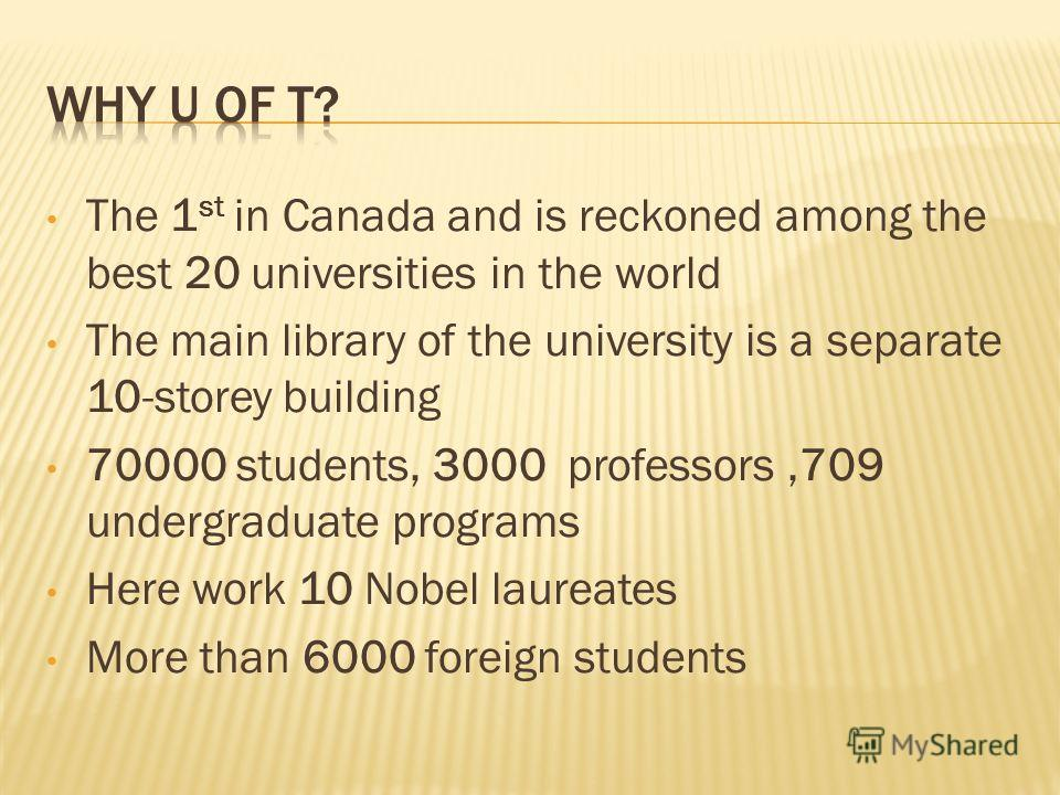 The 1 st in Canada and is reckoned among the best 20 universities in the world The main library of the university is a separate 10-storey building 70000 students, 3000 professors,709 undergraduate programs Here work 10 Nobel laureates More than 6000