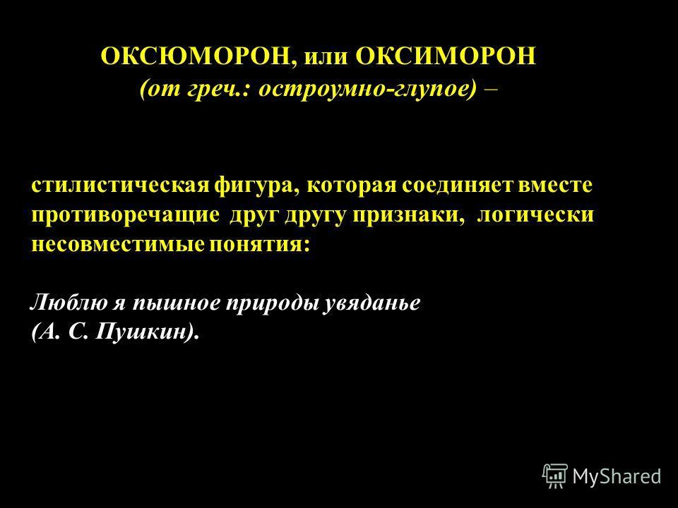 ОКСЮМОРОН, или ОКСИМОРОН (от греч.: остроумно-глупое) – стилистическая фигура, которая соединяет вместе противоречащие друг другу признаки, логически несовместимые понятия: Люблю я пышное природы увяданье (А. С. Пушкин).