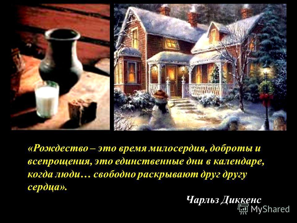 «Рождество – это время милосердия, доброты и всепрощения, это единственные дни в календаре, когда люди… свободно раскрывают друг другу сердца». Чарльз Диккенс