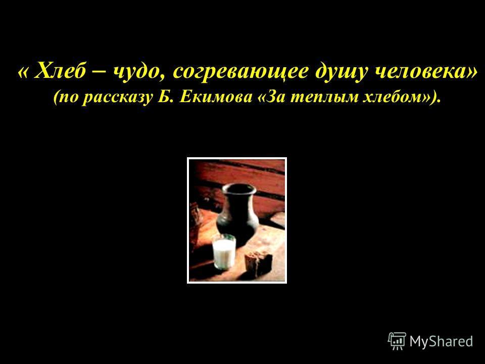 « Хлеб – чудо, согревающее душу человека» (по рассказу Б. Екимова «За теплым хлебом»).