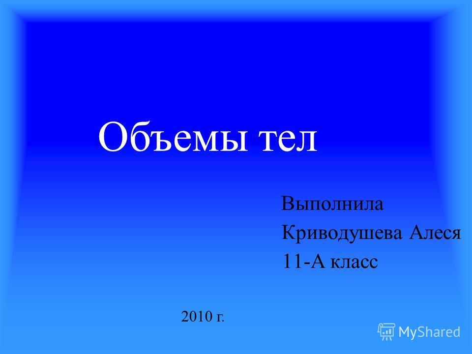 Выполнила Криводушева Алеся 11-А класс Объемы тел 2010 г.