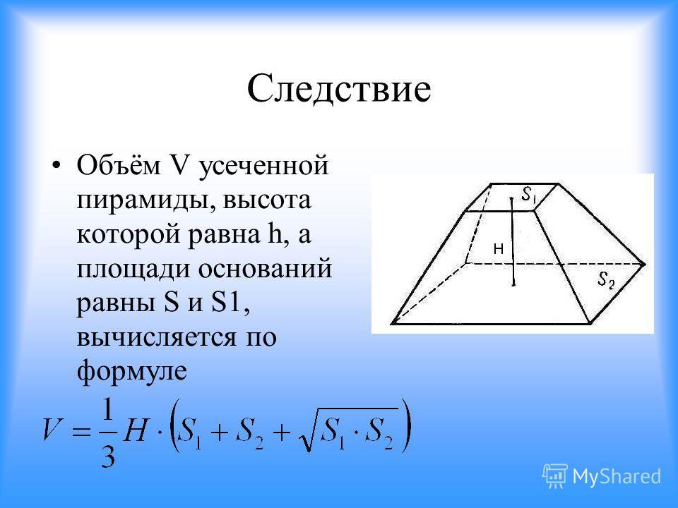 Следствие Объём V усеченной пирамиды, высота которой равна h, а площади оснований равны S и S1, вычисляется по формуле