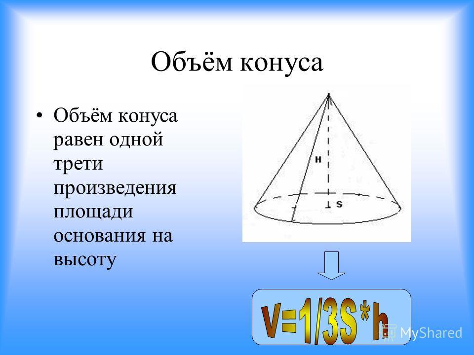 Объём конуса Объём конуса равен одной трети произведения площади основания на высоту