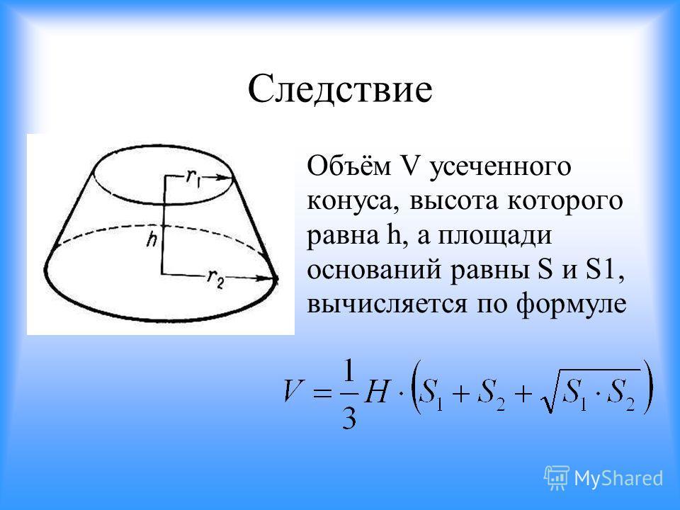 Следствие Объём V усеченного конуса, высота которого равна h, а площади оснований равны S и S1, вычисляется по формуле