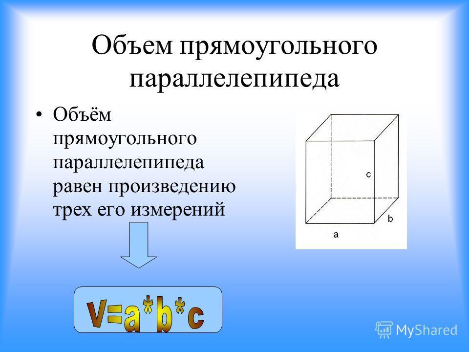 Объем прямоугольного параллелепипеда Объём прямоугольного параллелепипеда равен произведению трех его измерений