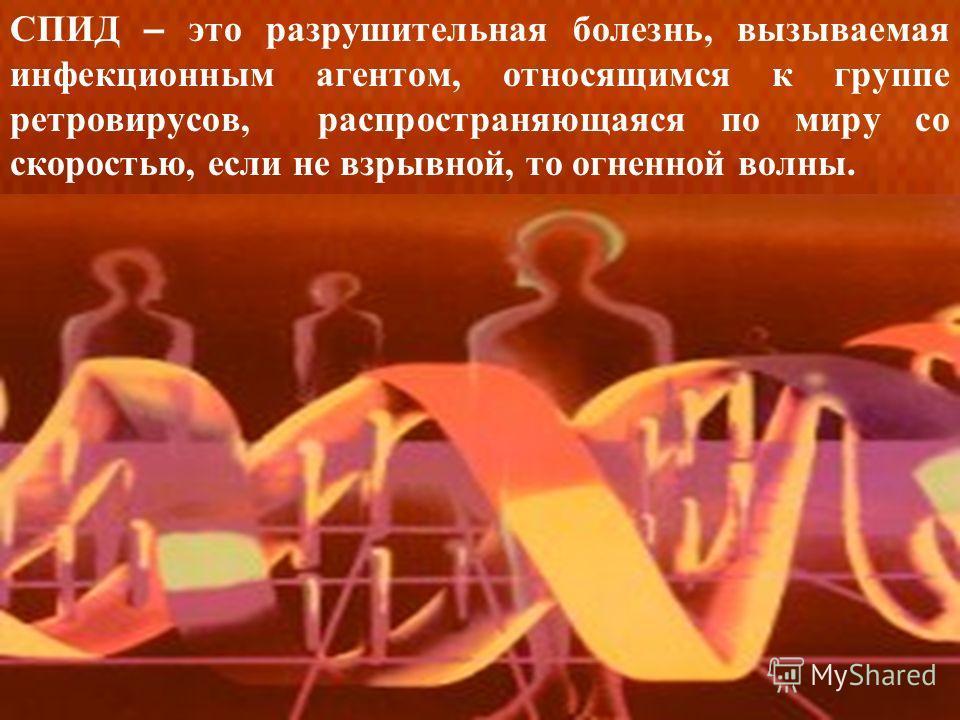 СПИД – это разрушительная болезнь, вызываемая инфекционным агентом, относящимся к группе ретровирусов, распространяющаяся по миру со скоростью, если не взрывной, то огненной волны.