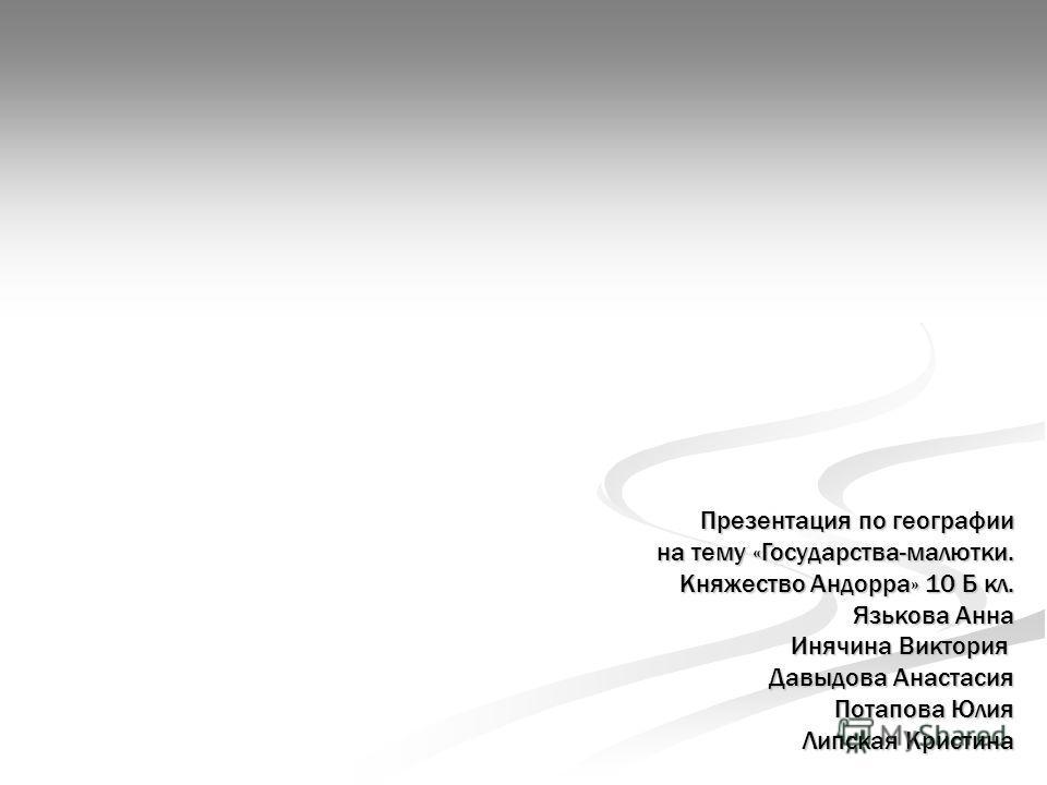 Презентация по географии на тему «Государства-малютки. Княжество Андорра» 10 Б кл. Язькова Анна Инячина Виктория Давыдова Анастасия Потапова Юлия Липская Кристина