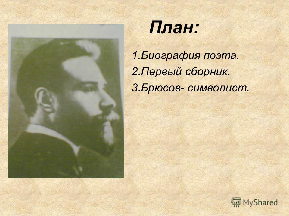 План: 1.Биография поэта. 2.Первый сборник. 3.Брюсов- символист.