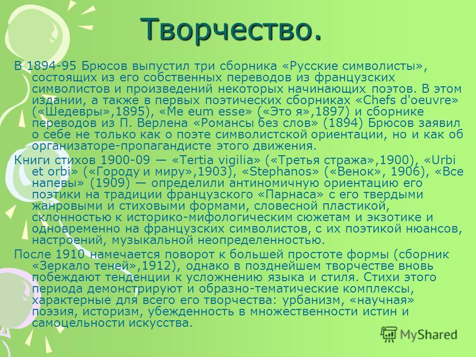Творчество. В 1894-95 Брюсов выпустил три сборника «Русские символисты», состоящих из его собственных переводов из французских символистов и произведений некоторых начинающих поэтов. В этом издании, а также в первых поэтических сборниках «Chefs d'oeu