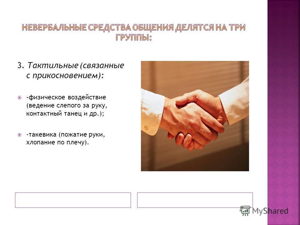 3. Тактильные (связанные с прикосновением): -физическое воздействие (ведение слепого за руку, контактный танец и др.); -такевика (пожатие руки, хлопание по плечу).