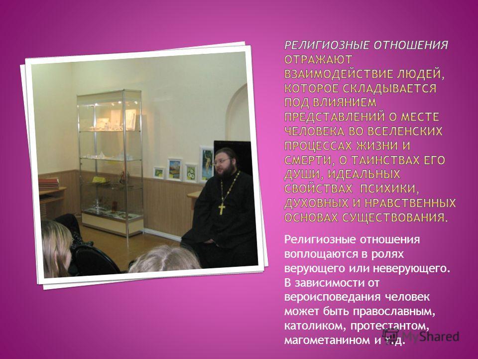 Религиозные отношения воплощаются в ролях верующего или неверующего. В зависимости от вероисповедания человек может быть православным, католиком, протестантом, магометанином и т.д.