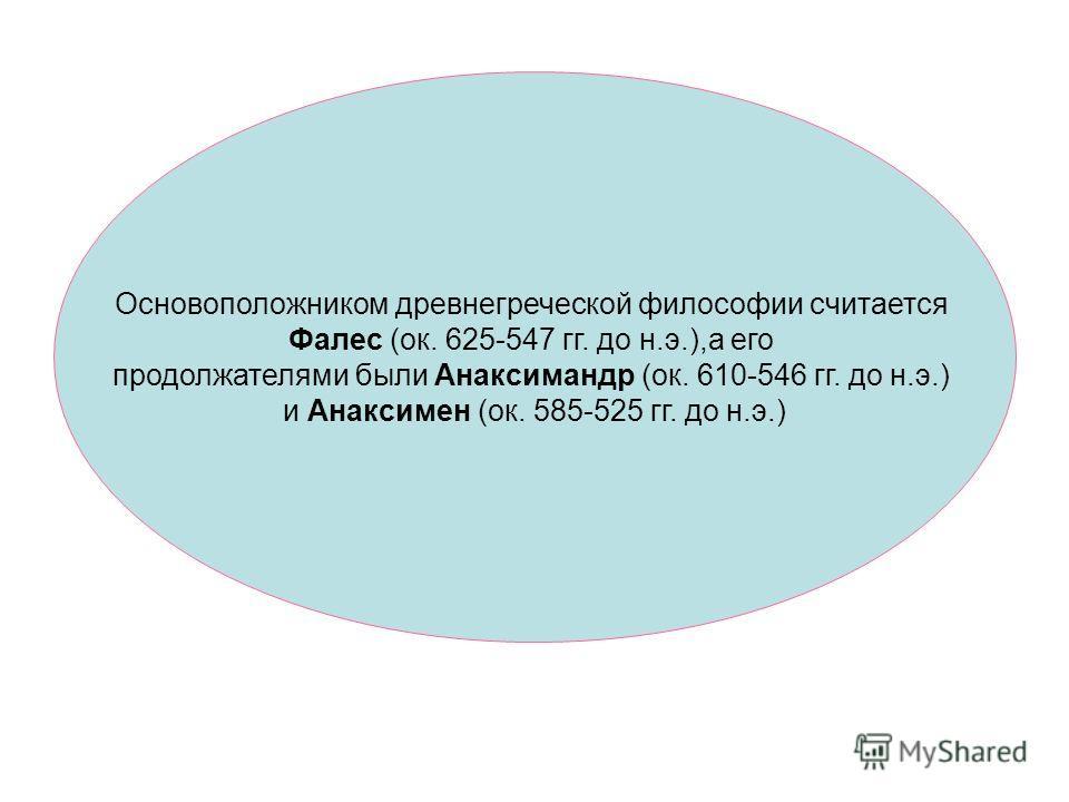 Основоположником древнегреческой философии считается Фалес (ок. 625-547 гг. до н.э.),а его продолжателями были Анаксимандр (ок. 610-546 гг. до н.э.) и Анаксимен (ок. 585-525 гг. до н.э.)