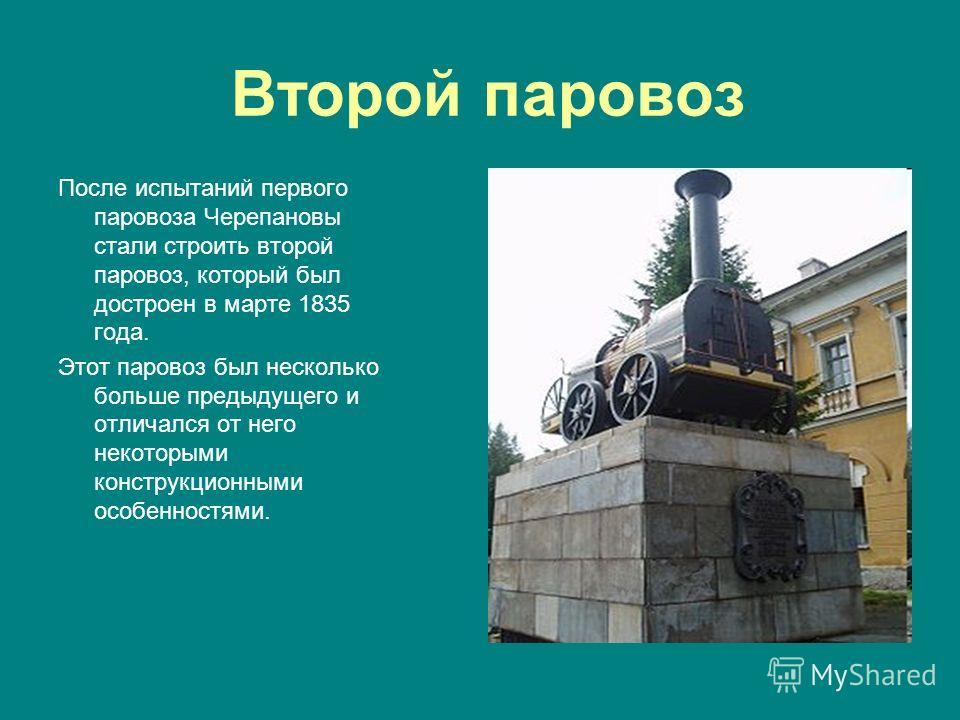 Второй паровоз После испытаний первого паровоза Черепановы стали строить второй паровоз, который был достроен в марте 1835 года. Этот паровоз был несколько больше предыдущего и отличался от него некоторыми конструкционными особенностями.