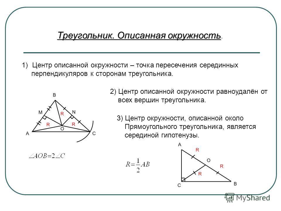Треугольник. Описанная окружность Треугольник. Описанная окружность. 1)Центр описанной окружности – точка пересечения серединных перпендикуляров к сторонам треугольника. 2) Центр описанной окружности равноудалён от всех вершин треугольника. 3) Центр