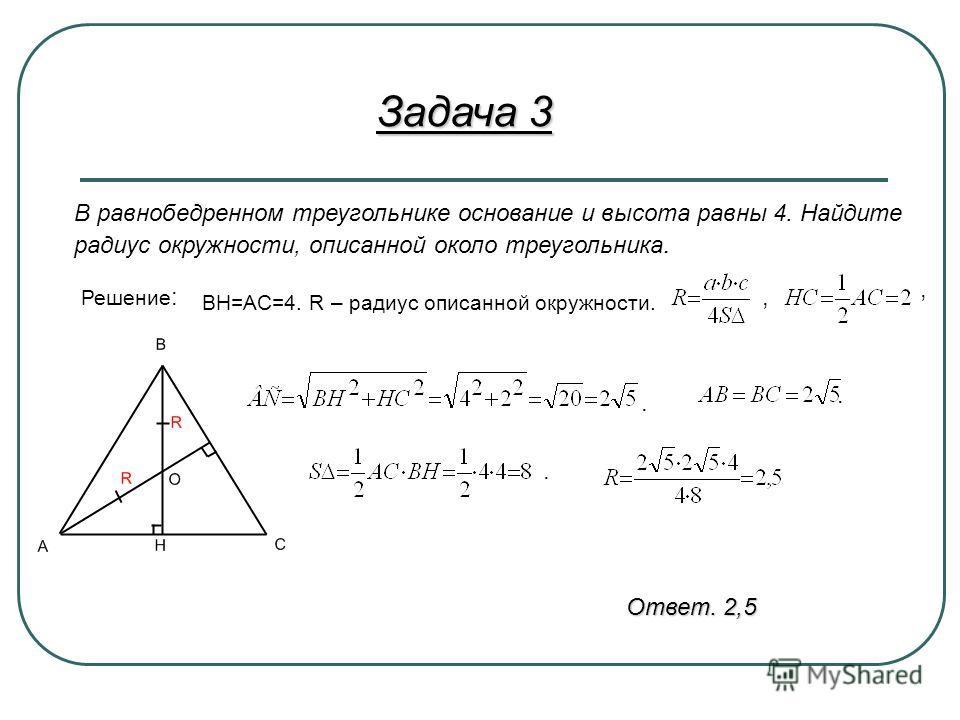 Задача 3 В равнобедренном треугольнике основание и высота равны 4. Найдите радиус окружности, описанной около треугольника. Решение : ВН=АС=4. R – радиус описанной окружности.,,... Ответ. 2,5