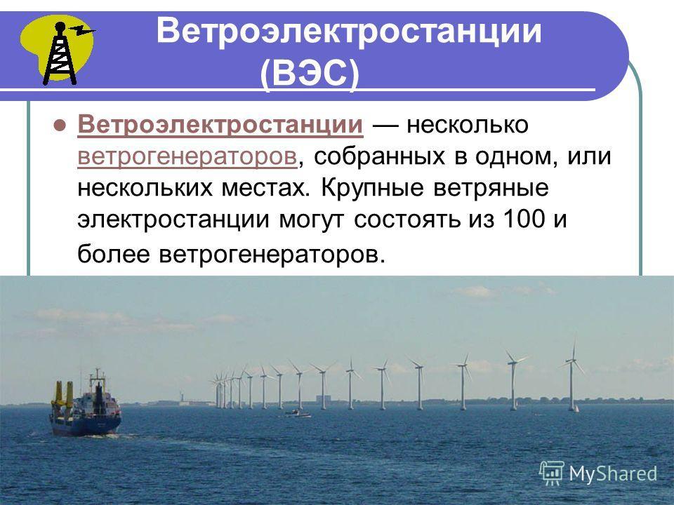 Ветроэлектростанции (ВЭС) Ветроэлектростанции несколько ветрогенераторов, собранных в одном, или нескольких местах. Крупные ветряные электростанции могут состоять из 100 и более ветрогенераторов. Ветроэлектростанции ветрогенераторов