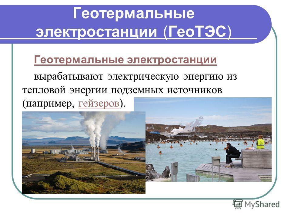Геотермальные электростанции (ГеоТЭС) Геотермальные электростанции вырабатывают электрическую энергию из тепловой энергии подземных источников (например, гейзеров).гейзеров