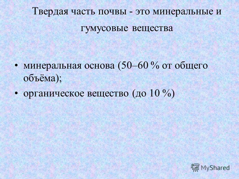 Твердая часть почвы - это минеральные и гумусовые вещества минеральная основа (50–60 % от общего объёма); органическое вещество (до 10 %)