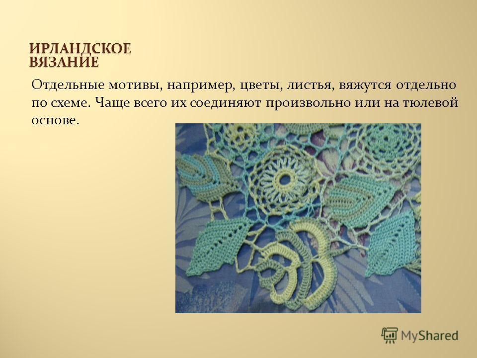 ИРЛАНДСКОЕ ВЯЗАНИЕ Отдельные мотивы, например, цветы, листья, вяжутся отдельно по схеме. Чаще всего их соединяют произвольно или на тюлевой основе.
