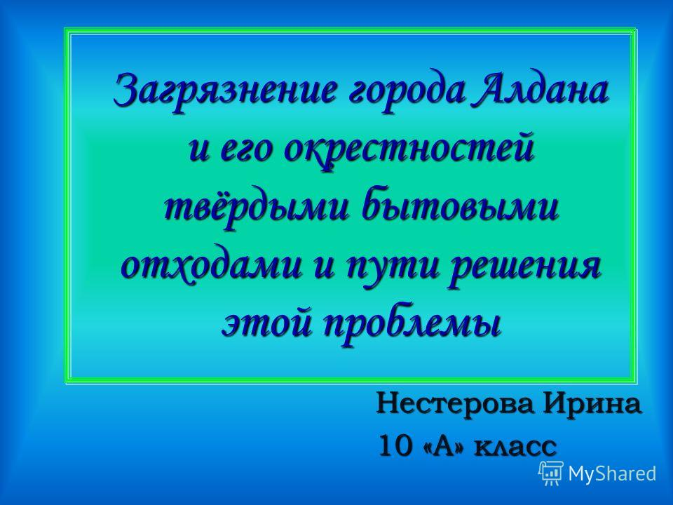 Загрязнение города Алдана и его окрестностей твёрдыми бытовыми отходами и пути решения этой проблемы Нестерова Ирина 10 «А» класс