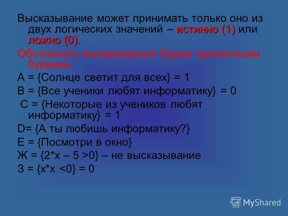 истинно (1) ложно (0). Высказывание может принимать только оно из двух логических значений – истинно (1) или ложно (0). Обозначать высказывания будем прописными буквами. А = {Солнце светит для всех} = 1 В = {Все ученики любят информатику} = 0 С = {Не