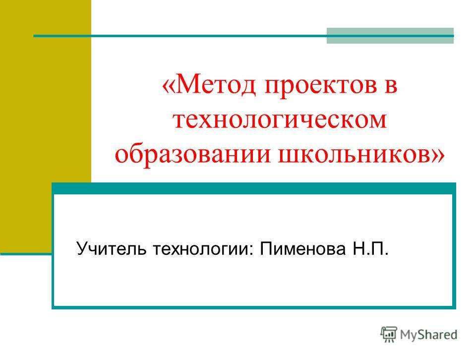 «Метод проектов в технологическом образовании школьников» Учитель технологии: Пименова Н.П.