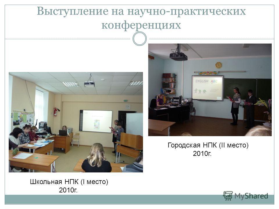 Выступление на научно-практических конференциях Городская НПК (II место) 2010г. Школьная НПК (I место) 2010г.