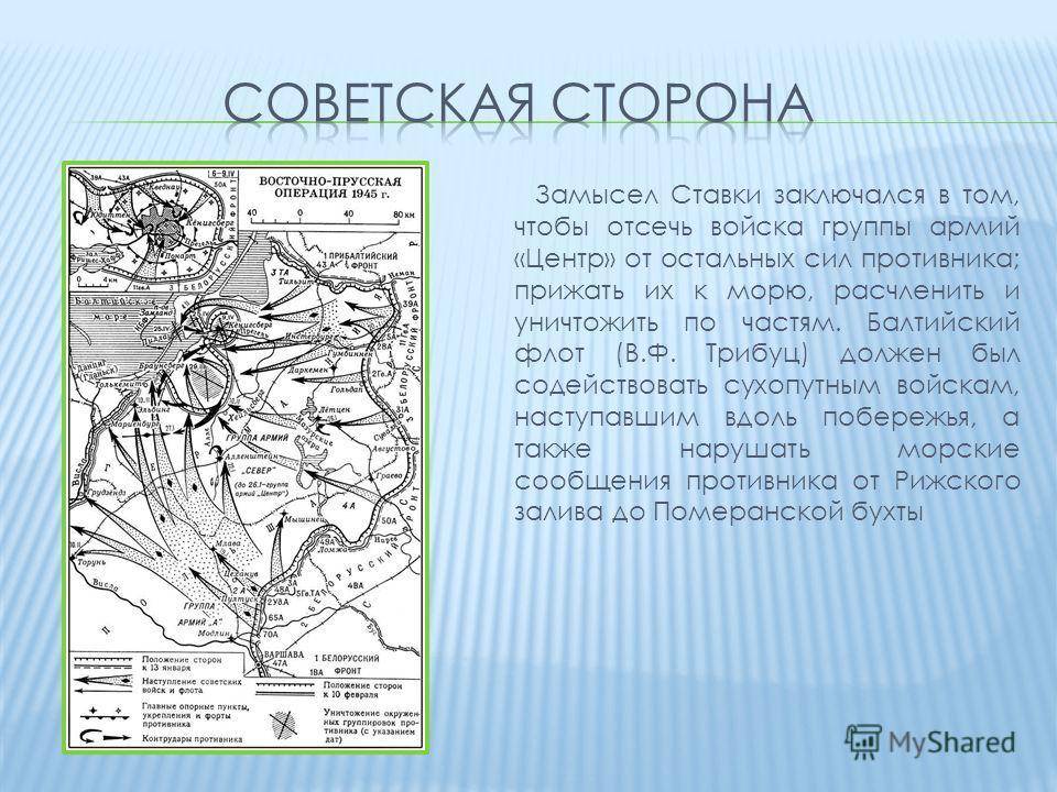 Замысел Ставки заключался в том, чтобы отсечь войска группы армий «Центр» от остальных сил противника; прижать их к морю, расчленить и уничтожить по частям. Балтийский флот (В.Ф. Трибуц) должен был содействовать сухопутным войскам, наступавшим вдоль