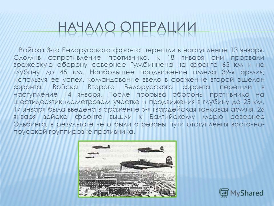 Войска 3-го Белорусского фронта перешли в наступление 13 января. Сломив сопротивление противника, к 18 января они прорвали вражескую оборону севернее Гумбиннена на фронте 65 км и на глубину до 45 км. Наибольшее продвижение имела 39-я армия; используя