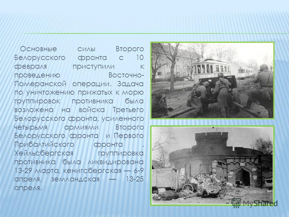 Основные силы Второго Белорусского фронта с 10 февраля приступили к проведению Восточно- Померанской операции. Задача по уничтожению прижатых к морю группировок противника была возложена на войска Третьего Белорусского фронта, усиленного четырьмя арм