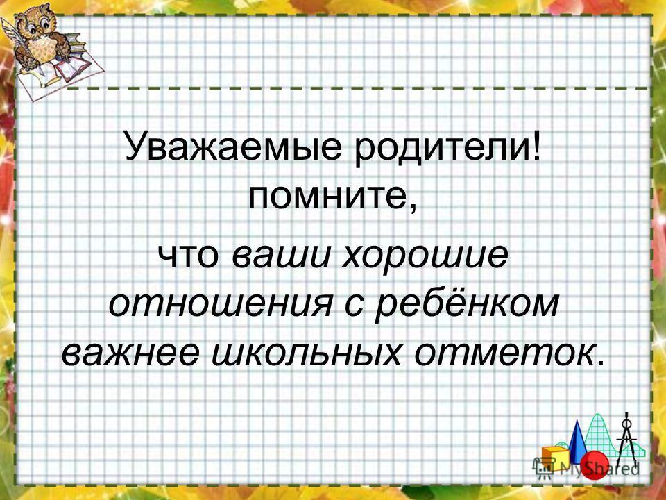 Уважаемые родители! помните, что ваши хорошие отношения с ребёнком важнее школьных отметок.