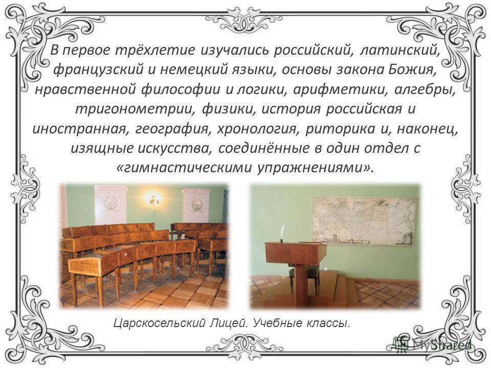 В первое трёхлетие изучались российский, латинский, французский и немецкий языки, основы закона Божия, нравственной философии и логики, арифметики, алгебры, тригонометрии, физики, история российская и иностранная, география, хронология, риторика и, н