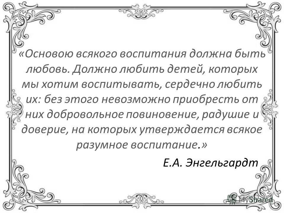 «Основою всякого воспитания должна быть любовь. Должно любить детей, которых мы хотим воспитывать, сердечно любить их: без этого невозможно приобресть от них добровольное повиновение, радушие и доверие, на которых утверждается всякое разумное воспита