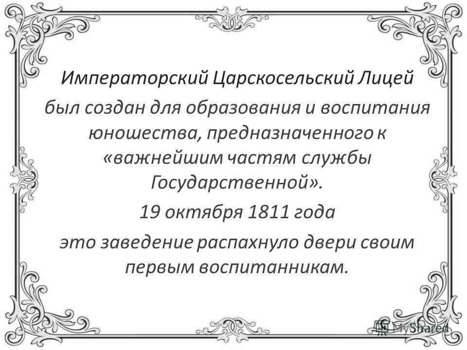 Императорский Царскосельский Лицей был создан для образования и воспитания юношества, предназначенного к «важнейшим частям службы Государственной». 19 октября 1811 года это заведение распахнуло двери своим первым воспитанникам.
