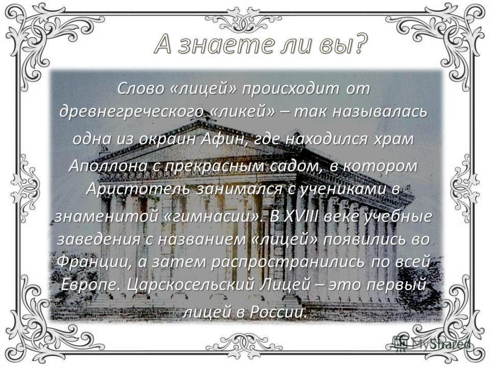 Слово «лицей» происходит от древнегреческого «ликей» – так называлась одна из окраин Афин, где находился храм Аполлона с прекрасным садом, в котором Аристотель занимался с учениками в знаменитой «гимнасии». В XVIII веке учебные заведения с названием