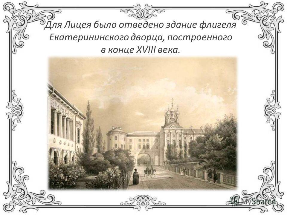 Для Лицея было отведено здание флигеля Екатерининского дворца, построенного в конце XVIII века.